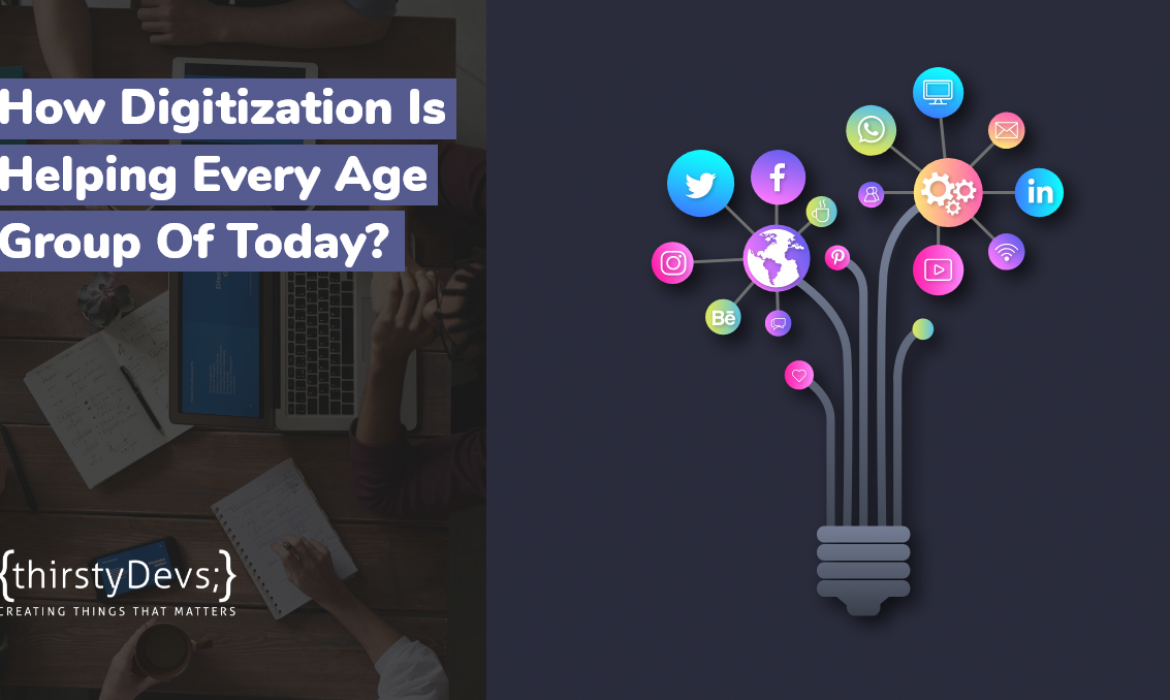 How Digitization Is Helping Every Age Group Of Today?