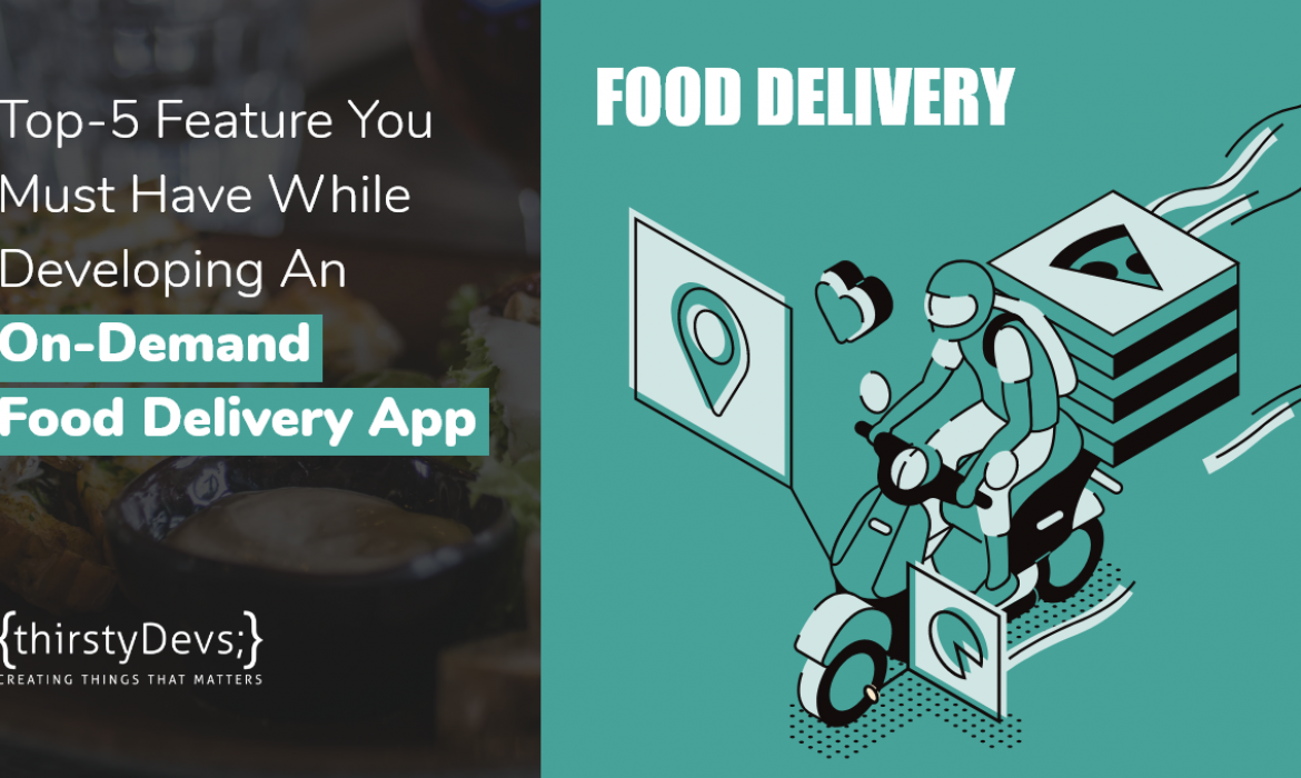 Top-5 Feature You Must Have While Developing An On-Demand Food Delivery App